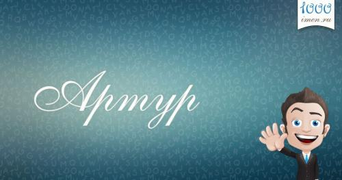 Факты об имени Артур. Артур: значение, происхождение и характеристика имени