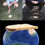 В том случае, если в двух противоположных точках нашей планеты одновременно положить на землю два куска хлеба, то получится сэндвич с земным шаром.